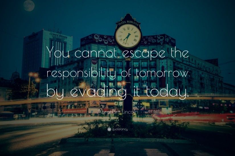 "Abraham Lincoln Quote: ""You cannot escape the responsibility of tomorrow by  evading it today"