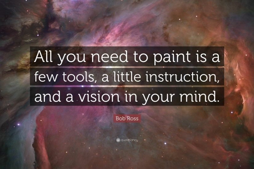 "Bob Ross Quote: ""All you need to paint is a few tools, a"