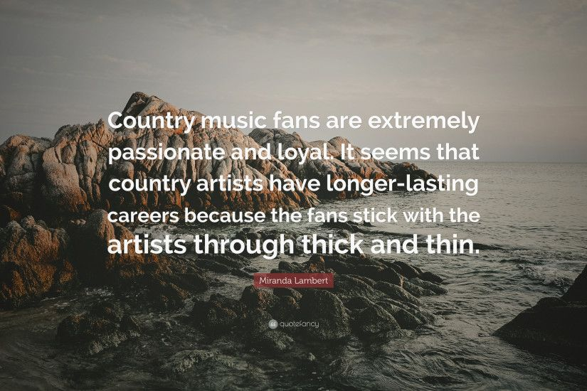 "Miranda Lambert Quote: ""Country music fans are extremely passionate and  loyal. It seems"