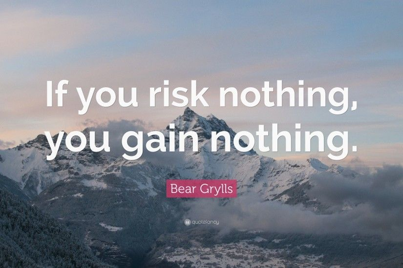 "Bear Grylls Quote: ""If you risk nothing, you gain nothing."""
