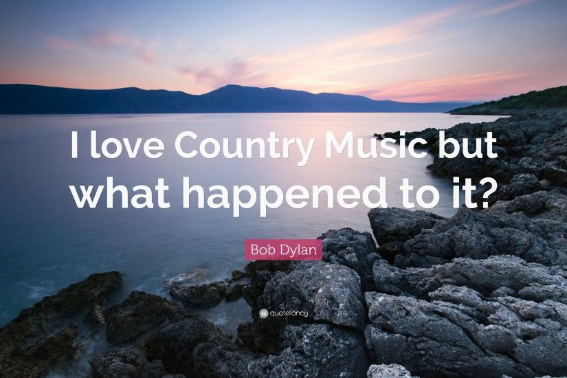 "Bob Dylan Quote: ""I love Country Music but what happened to it?"""