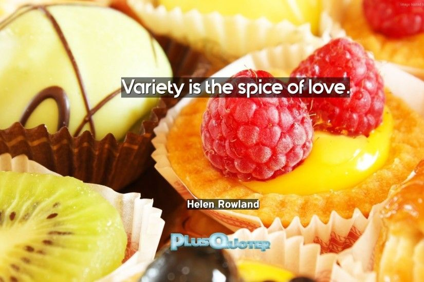 """Variety is the spice of love""- Helen Rowland 