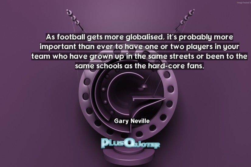 "Download Wallpaper with inspirational Quotes- ""As football gets more  globalised, it"