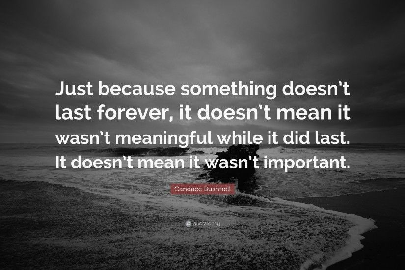 "Candace Bushnell Quote: ""Just because something doesn't last forever, it  doesn"