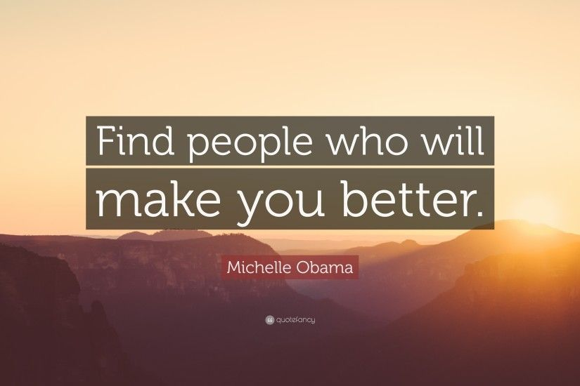 "Michelle Obama Quote: ""Find people who will make you better."""