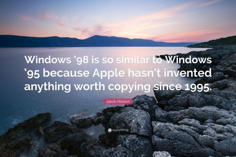"Jakob Nielsen Quote: ""Windows '98 is so similar to Windows '95 because"
