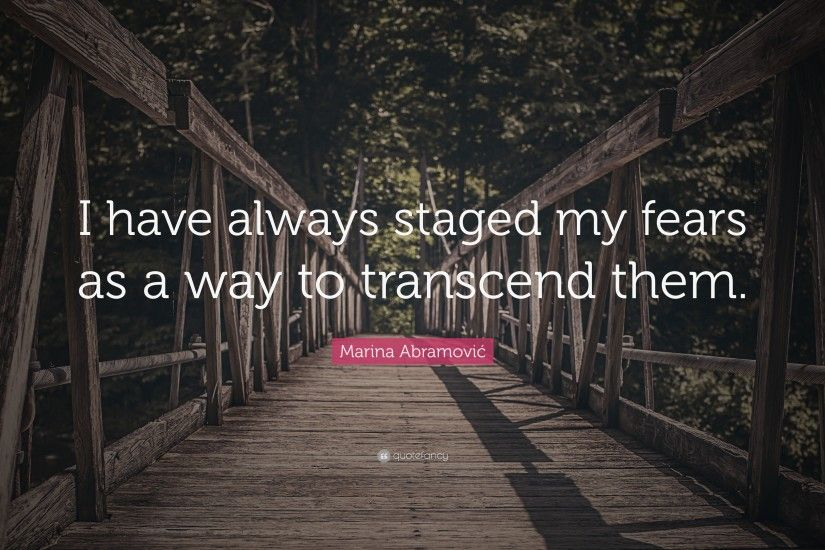 "Marina Abramović Quote: ""I have always staged my fears as a way to transcend"