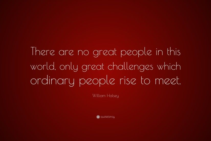 "William Halsey Quote: ""There are no great people in this world, only great"