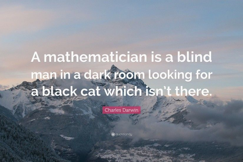 "Charles Darwin Quote: ""A mathematician is a blind man in a dark room looking"