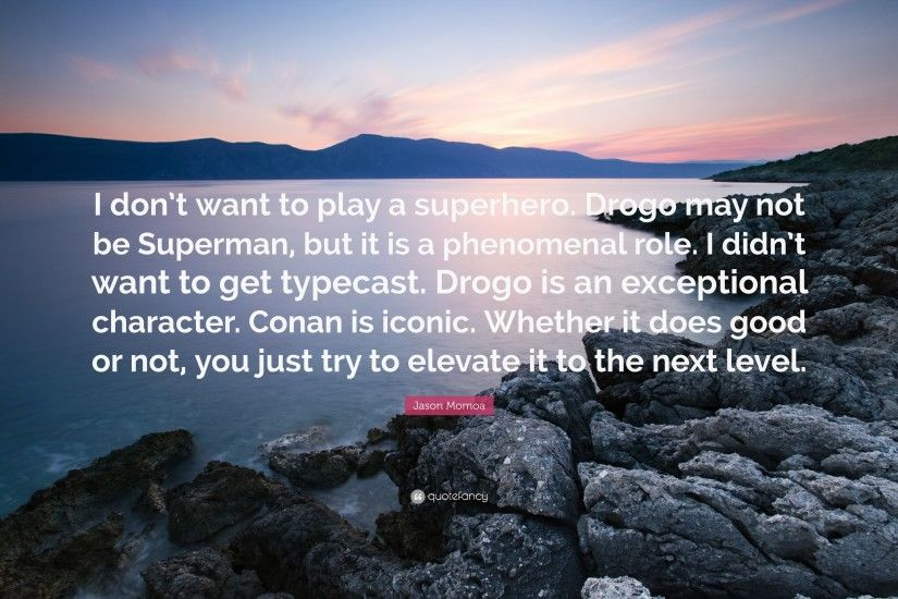 "Jason Momoa Quote: ""I don't want to play a superhero. Drogo"