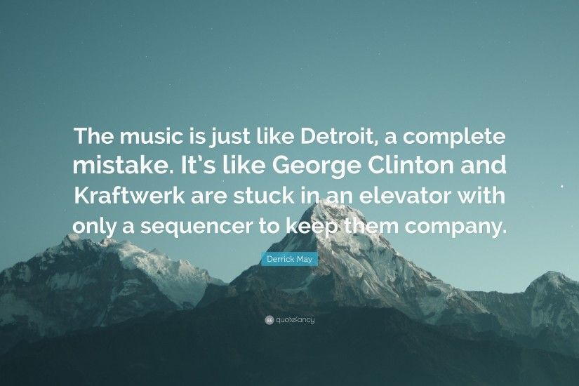 "Derrick May Quote: ""The music is just like Detroit, a complete mistake."