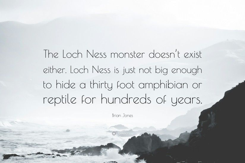 "Brian Jones Quote: ""The Loch Ness monster doesn't exist either. Loch"