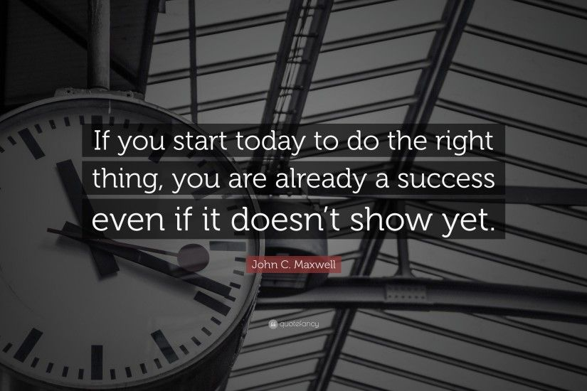 "Success Quotes: ""If you start today to do the right thing, you are"