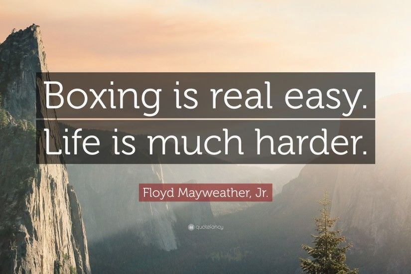 "Floyd Mayweather, Jr. Quote: ""Boxing is real easy. Life is much"