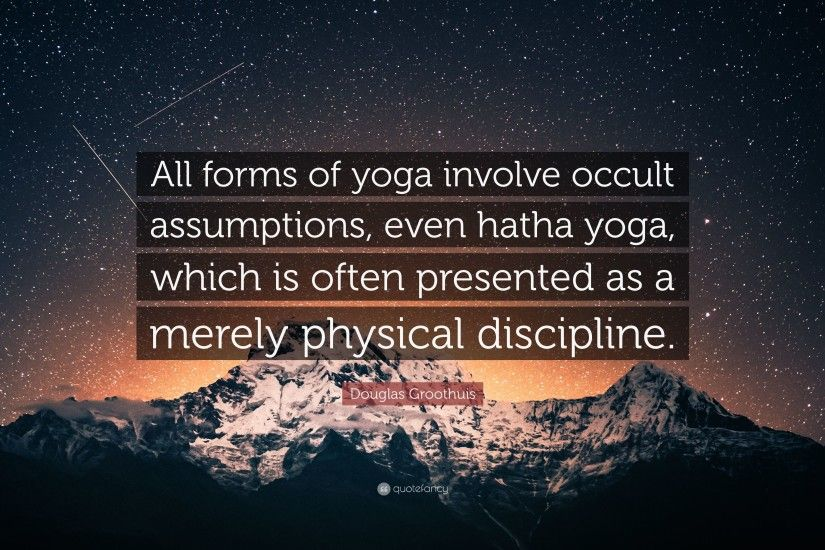 "Douglas Groothuis Quote: ""All forms of yoga involve occult assumptions,  even hatha yoga"