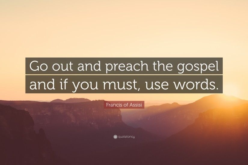 "Francis of Assisi Quote: ""Go out and preach the gospel and if you must"