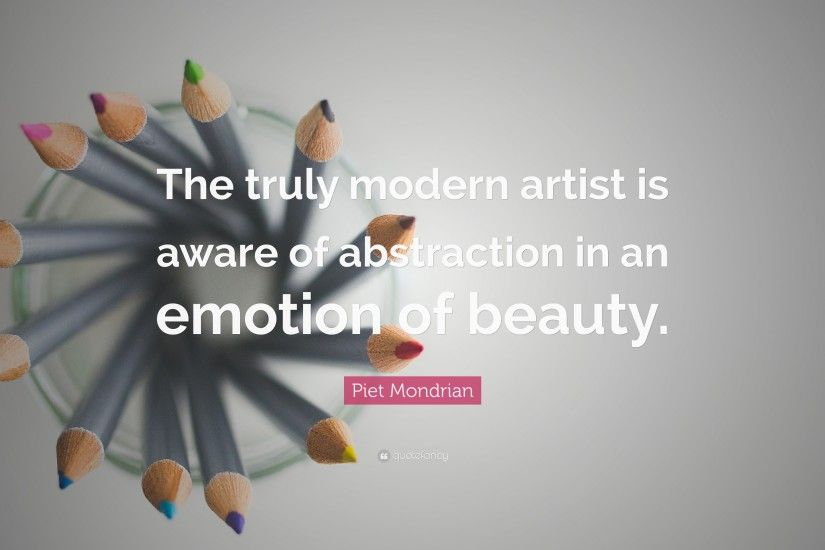 "Piet Mondrian Quote: ""The truly modern artist is aware of abstraction in an  emotion"