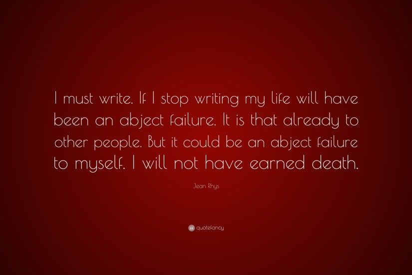 "Jean Rhys Quote: ""I must write. If I stop writing my life will"