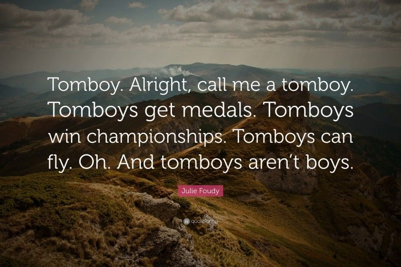 "julie foudy quote: ""tomboy. alright, call me a tomboy. tomboys get"