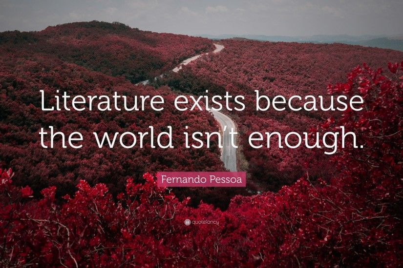 "Fernando Pessoa Quote: ""Literature exists because the world isn't enough."""