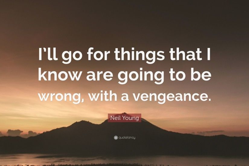 "Neil Young Quote: ""I'll go for things that I know are going"