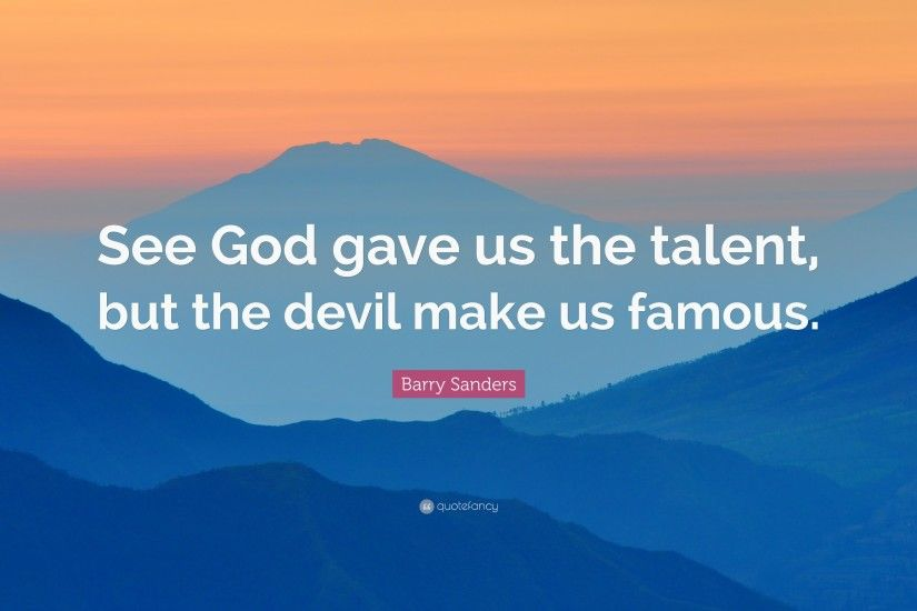 "Barry Sanders Quote: ""See God gave us the talent, but the devil make"