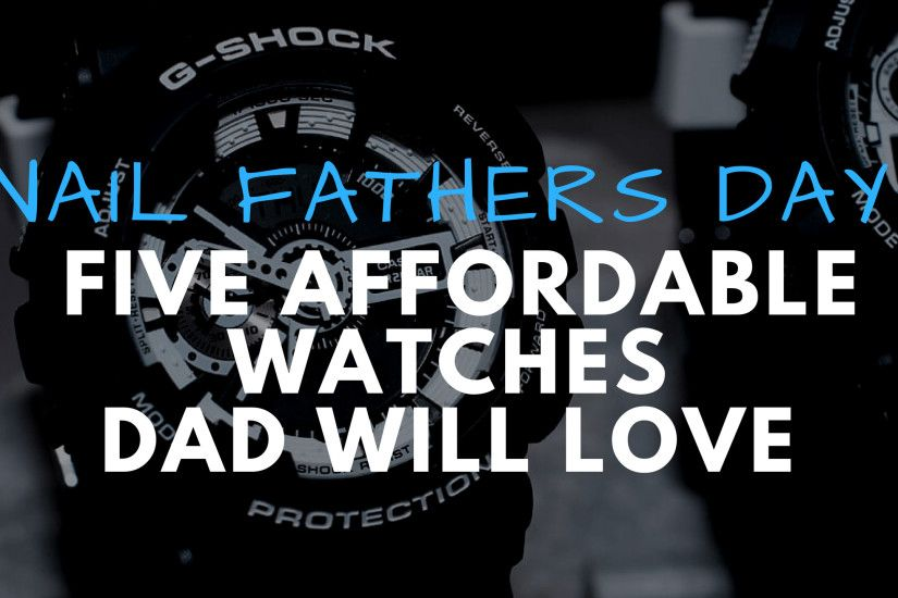 Nail Fathers Day: Five Affordable Watches Dad Will Love