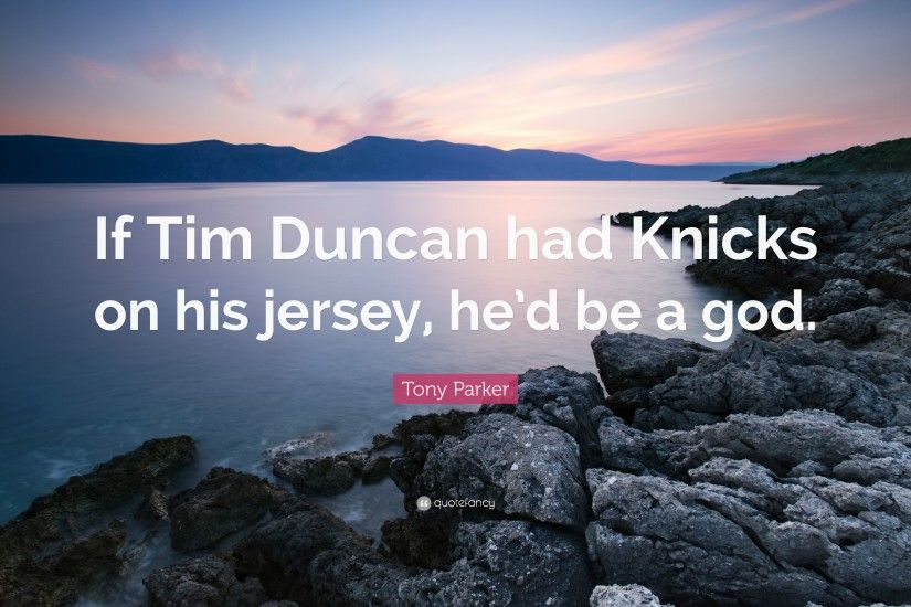 "Tony Parker Quote: ""If Tim Duncan had Knicks on his jersey, he'"