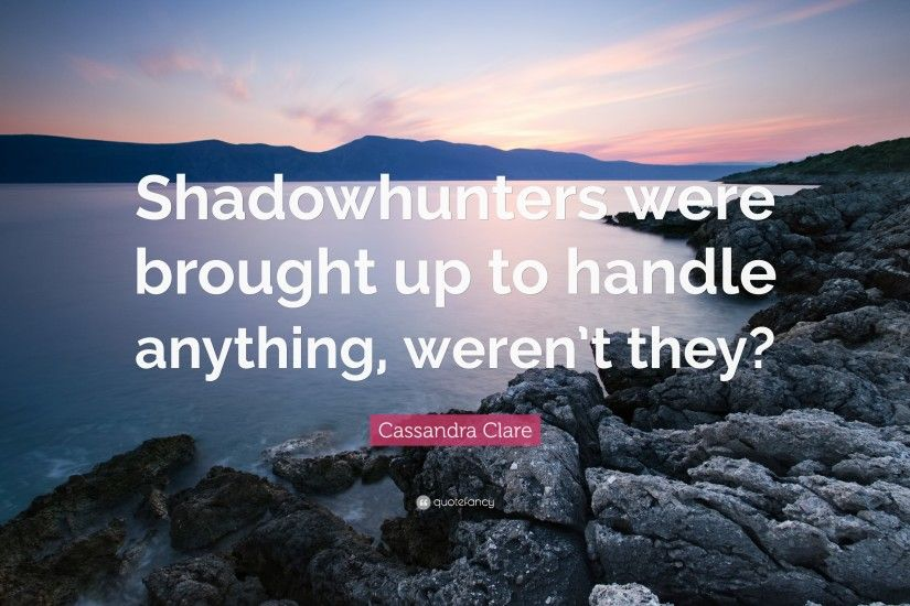 "Cassandra Clare Quote: ""Shadowhunters were brought up to handle anything,  weren't"