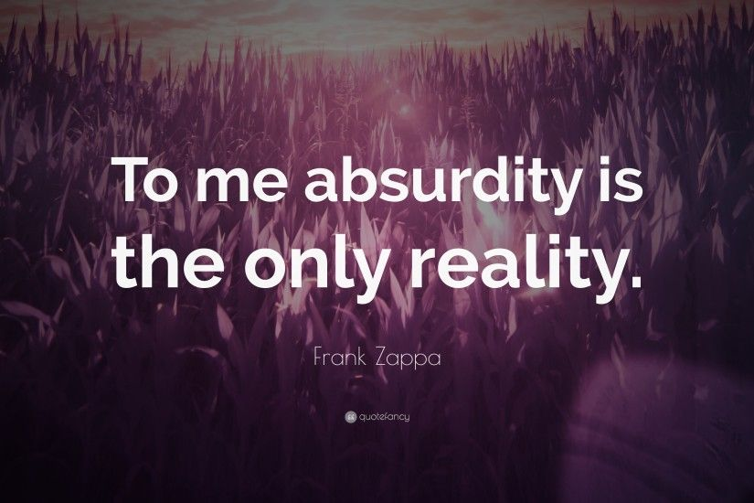 "Frank Zappa Quote: ""To me absurdity is the only reality."""