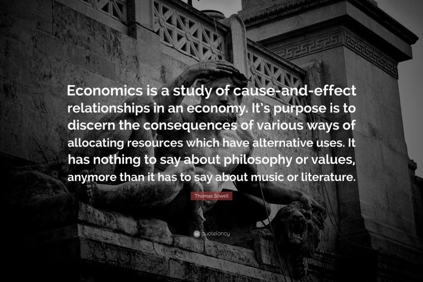 "Thomas Sowell Quote: ""Economics is a study of cause-and-effect relationships"