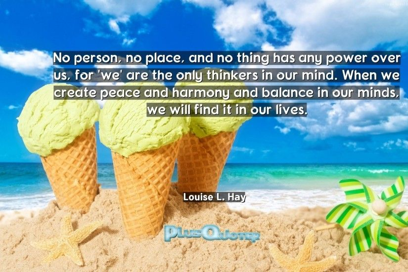 """No person, no place, and no thing has any power over us, for 'we' are the  only thinkers in our mind. When we create peace and harmony and balance in  our ..."