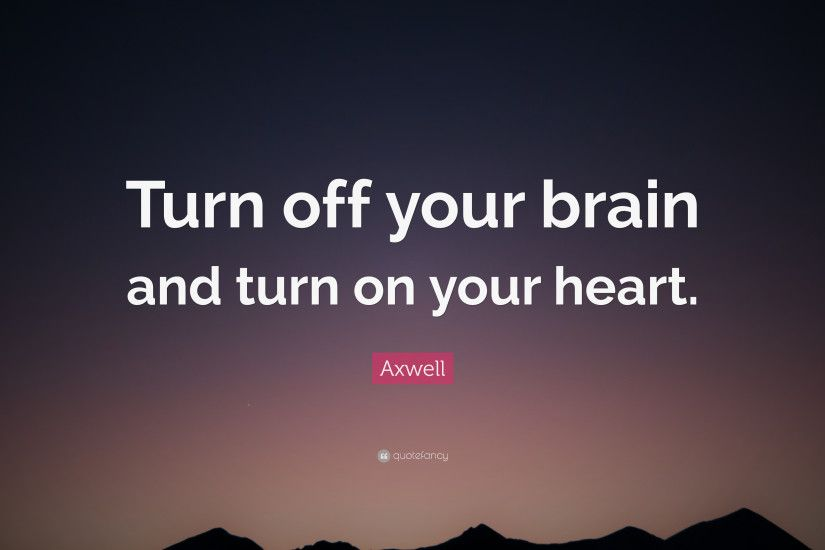 "Axwell Quote: ""Turn off your brain and turn on your heart."""