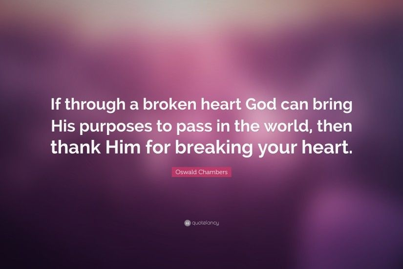 "Oswald Chambers Quote: ""If through a broken heart God can bring His  purposes to"