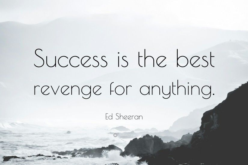 "Ed Sheeran Quote: ""Success is the best revenge for anything."""