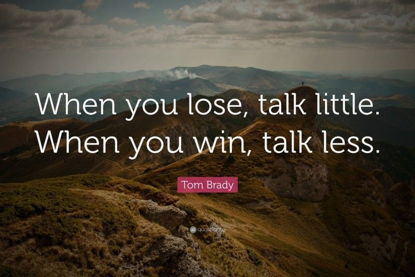 "Tom Brady Quote: ""When you lose, talk little. When you win,"