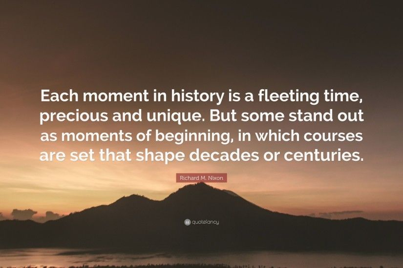 "Richard M. Nixon Quote: ""Each moment in history is a fleeting time,"