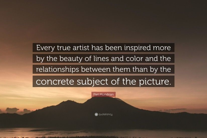 "Piet Mondrian Quote: ""Every true artist has been inspired more by the  beauty of"