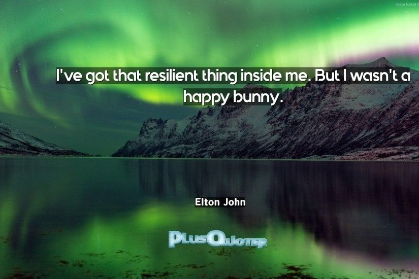 "But I wasn't a happy bunny""- Elton John 