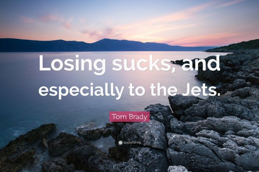 "Tom Brady Quote: ""Losing sucks, and especially to the Jets."""