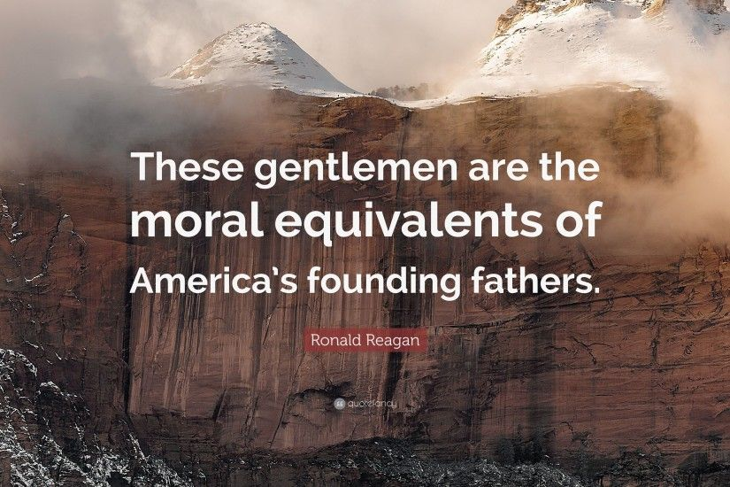 "Ronald Reagan Quote: ""These gentlemen are the moral equivalents of  America's founding fathers."
