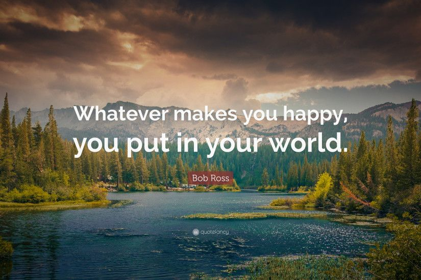 "Bob Ross Quote: ""Whatever makes you happy, you put in your world."