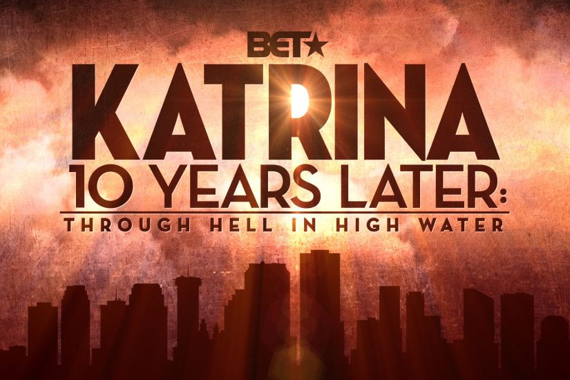 "BET Networks Remembers the Tragic Event and Aftermath of Hurricane Katrina  with New Original BET News Special ""KATRINA 10 YEARS LATER: THROUGH HELL IN  HIGH ..."