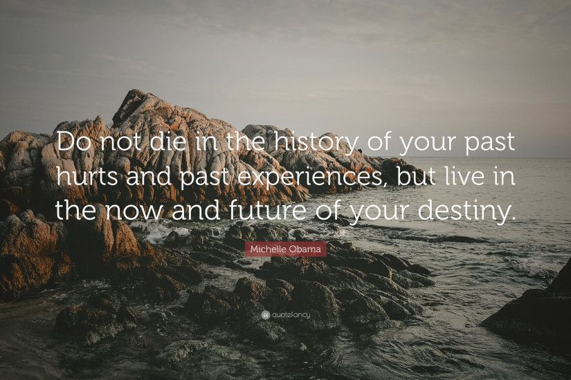 "Michelle Obama Quote: ""Do not die in the history of your past hurts and"