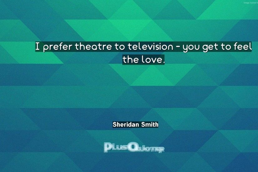 "Download Wallpaper with inspirational Quotes- ""I prefer theatre to  television - you get to"