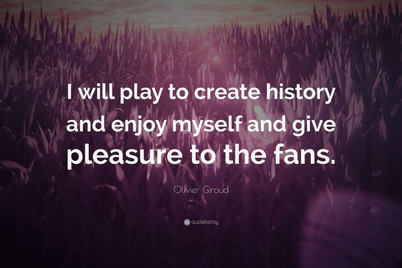 "Olivier Giroud Quote: ""I will play to create history and enjoy myself and  give"