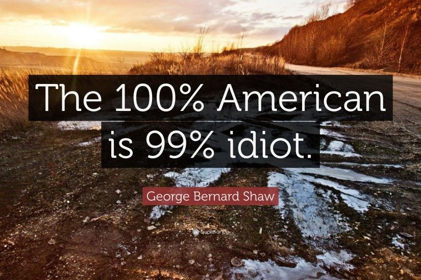 "George Bernard Shaw Quote: ""The 100% American is 99% idiot."""