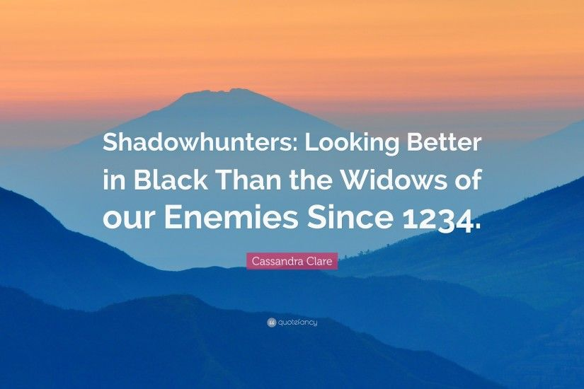"Cassandra Clare Quote: ""Shadowhunters: Looking Better in Black Than the  Widows of our"