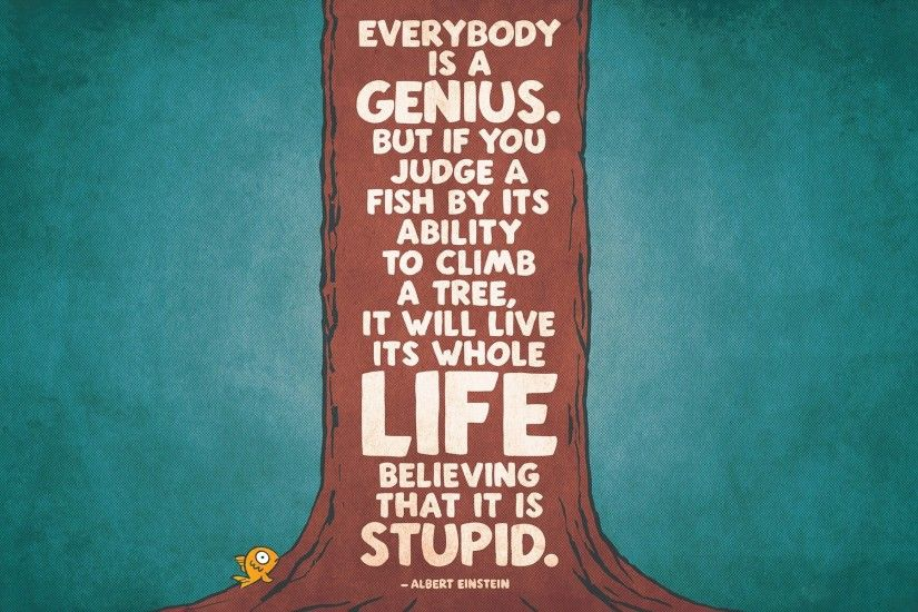 Everybody is a genius. But if you judge a fish by its ability to climb