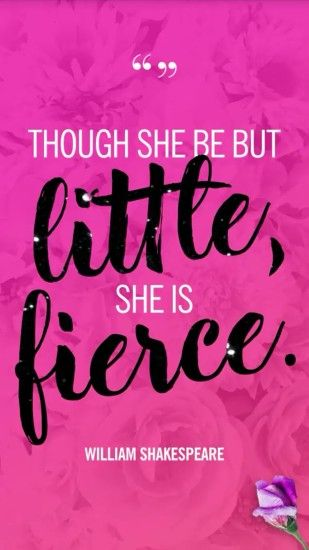 """Though she be but little, she is fierce"" -William Shakespeare"
